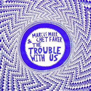 The Trouble with Us Chet Faker & Marcus Marr
